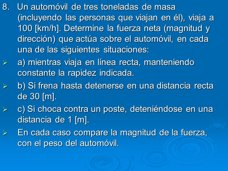 8. Un automóvil de tres toneladas de masa (incluyendo las personas que viajan en él), viaja a 100 [km/h]. Determine la fuerza neta (magnitud y dirección) que actúa sobre el automóvil, en cada una de las siguientes situaciones:
